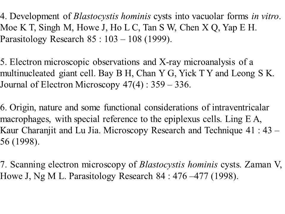 4. Development of Blastocystis hominis cysts into vacuolar forms in vitro. Moe K T, Singh M, Howe J, Ho L C, Tan S W, Chen X Q, Yap E H. Parasitology