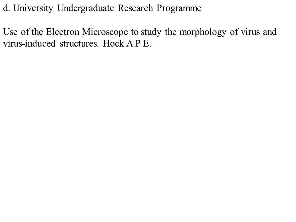 d. University Undergraduate Research Programme Use of the Electron Microscope to study the morphology of virus and virus-induced structures. Hock A P