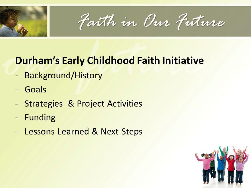 Durhams Early Childhood Faith Initiative -Background/History -Goals -Strategies & Project Activities -Funding -Lessons Learned & Next Steps
