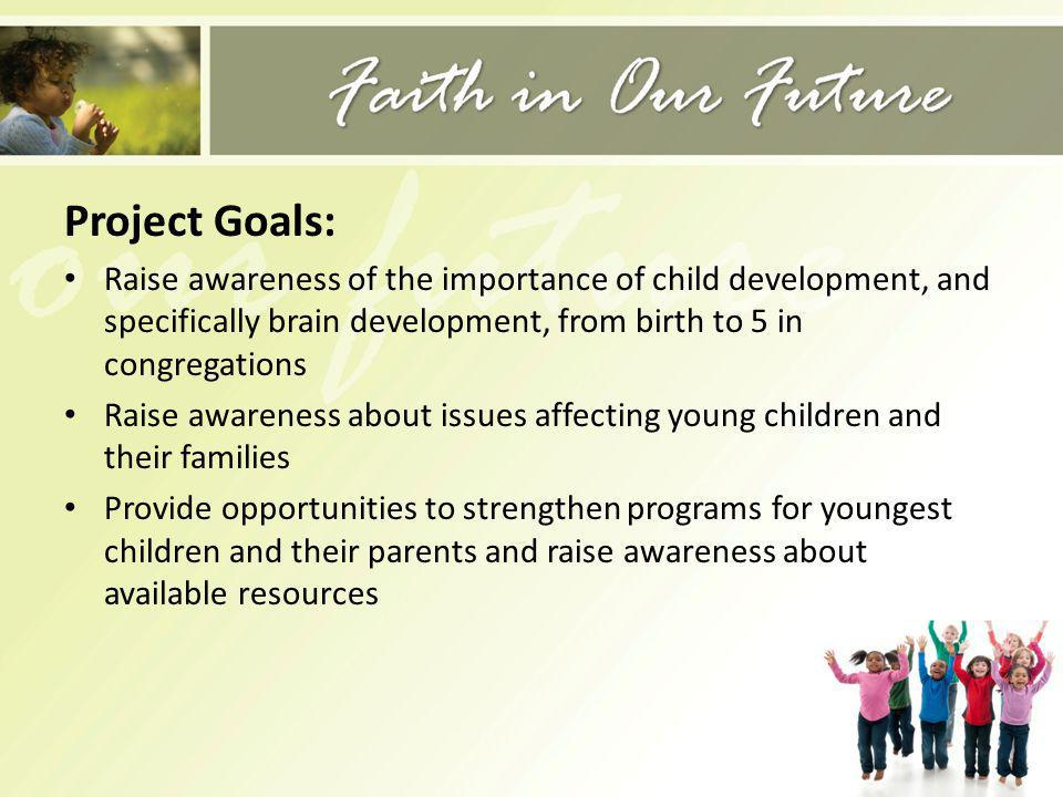 Project Goals: Raise awareness of the importance of child development, and specifically brain development, from birth to 5 in congregations Raise awar