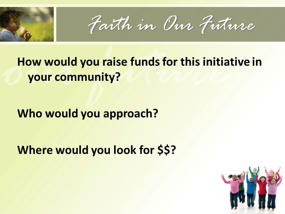 How would you raise funds for this initiative in your community? Who would you approach? Where would you look for $$?