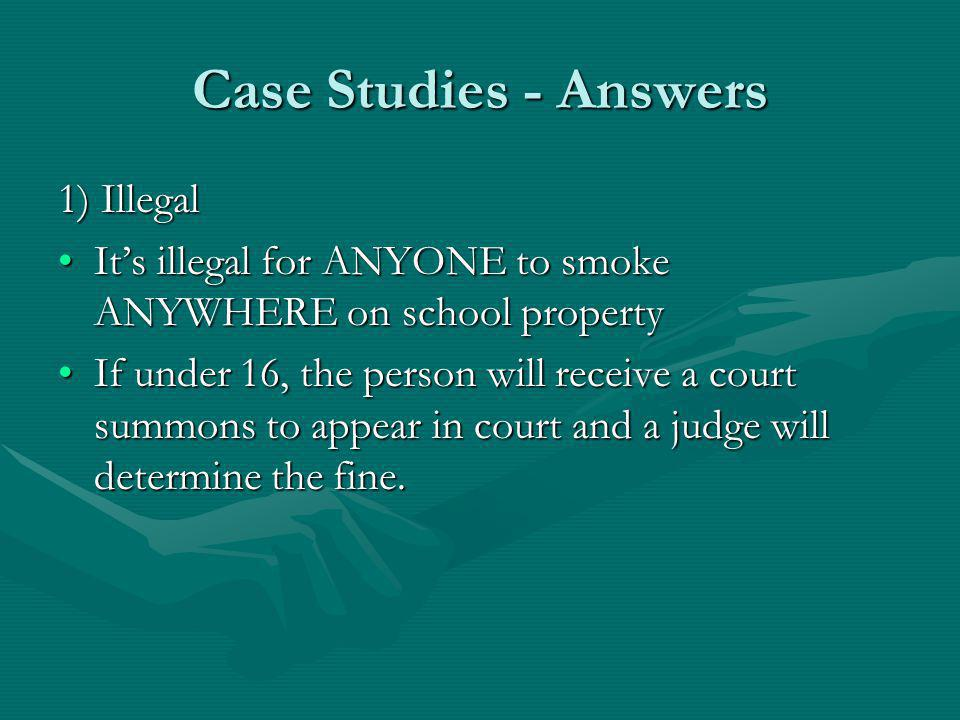 Case Studies - Answers 1) Illegal Its illegal for ANYONE to smoke ANYWHERE on school propertyIts illegal for ANYONE to smoke ANYWHERE on school property If under 16, the person will receive a court summons to appear in court and a judge will determine the fine.If under 16, the person will receive a court summons to appear in court and a judge will determine the fine.