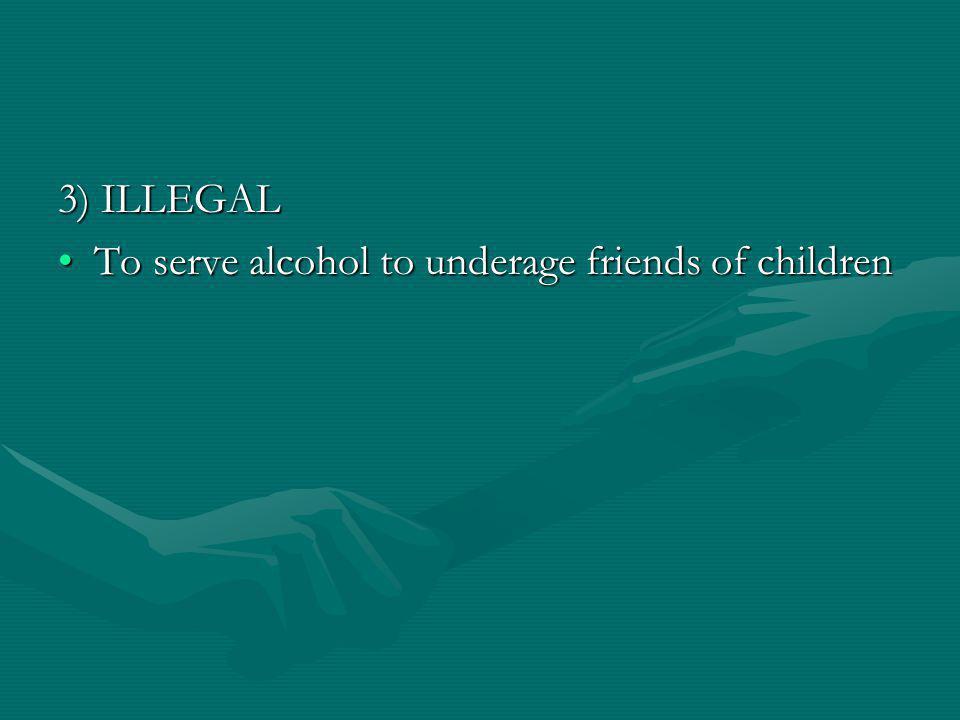 3) ILLEGAL To serve alcohol to underage friends of childrenTo serve alcohol to underage friends of children