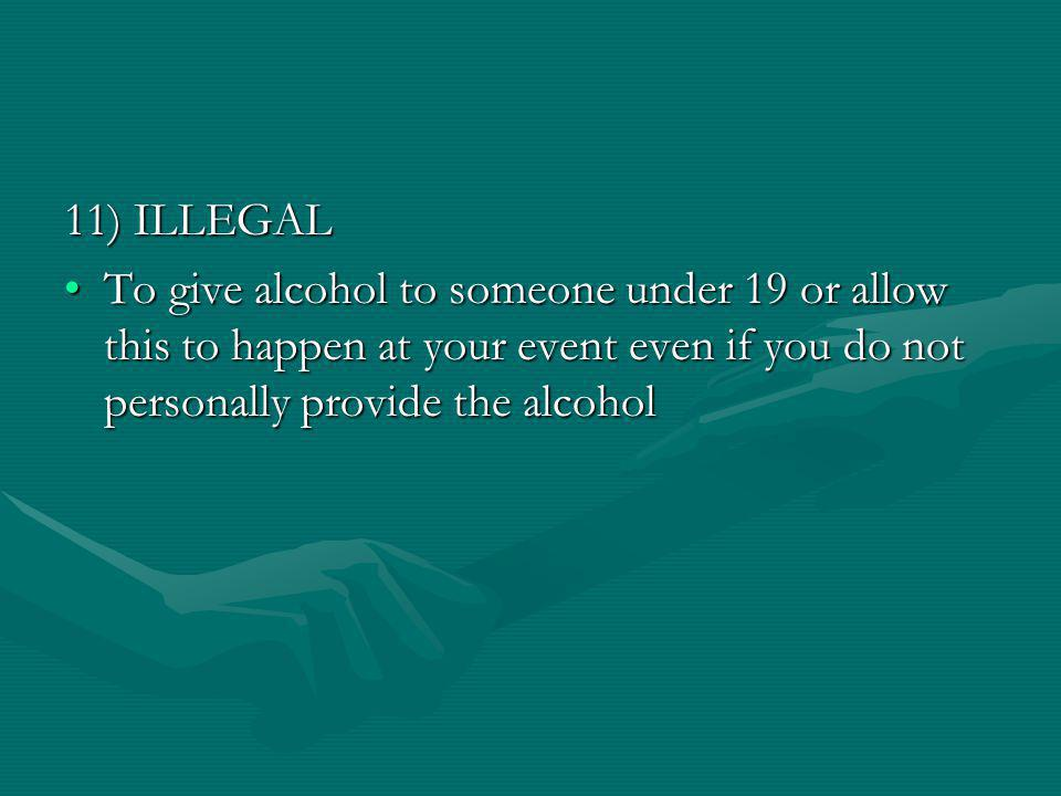 11) ILLEGAL To give alcohol to someone under 19 or allow this to happen at your event even if you do not personally provide the alcoholTo give alcohol to someone under 19 or allow this to happen at your event even if you do not personally provide the alcohol
