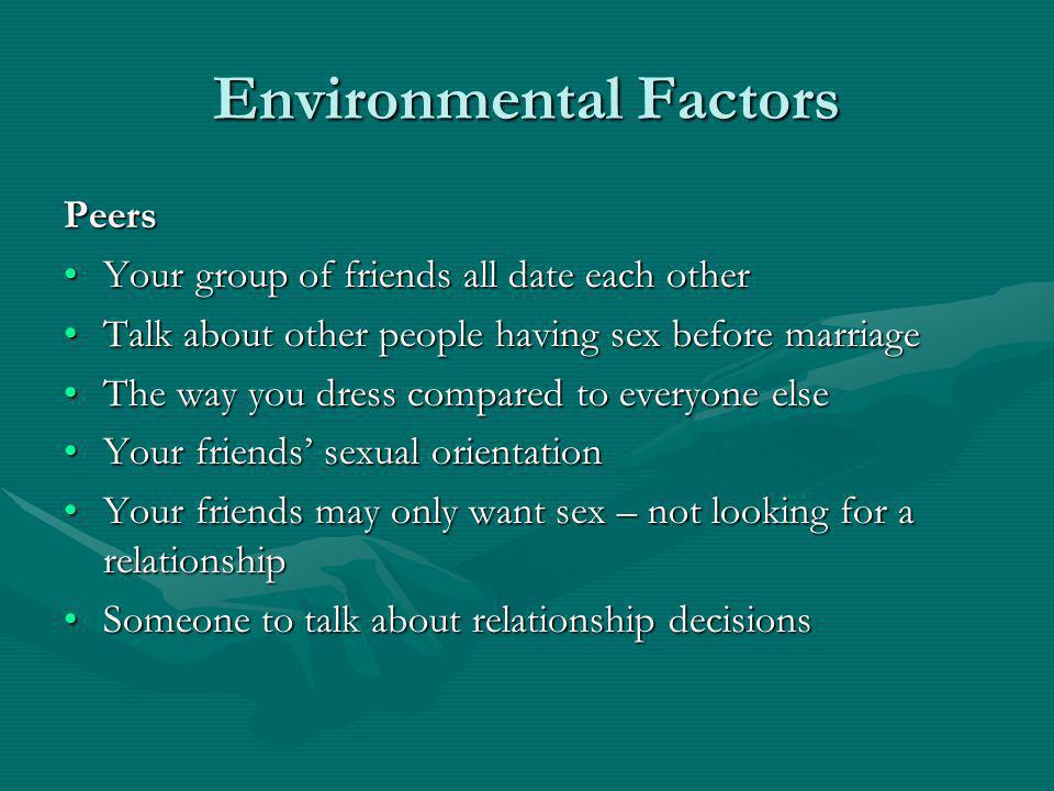 Environmental Factors Peers Your group of friends all date each otherYour group of friends all date each other Talk about other people having sex before marriageTalk about other people having sex before marriage The way you dress compared to everyone elseThe way you dress compared to everyone else Your friends sexual orientationYour friends sexual orientation Your friends may only want sex – not looking for a relationshipYour friends may only want sex – not looking for a relationship Someone to talk about relationship decisionsSomeone to talk about relationship decisions