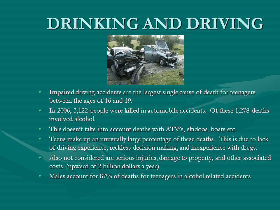 DRINKING AND DRIVING Impaired driving accidents are the largest single cause of death for teenagers between the ages of 16 and 19.Impaired driving accidents are the largest single cause of death for teenagers between the ages of 16 and 19.
