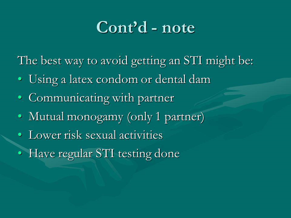 Contd - note The best way to avoid getting an STI might be: Using a latex condom or dental damUsing a latex condom or dental dam Communicating with partnerCommunicating with partner Mutual monogamy (only 1 partner)Mutual monogamy (only 1 partner) Lower risk sexual activitiesLower risk sexual activities Have regular STI testing doneHave regular STI testing done