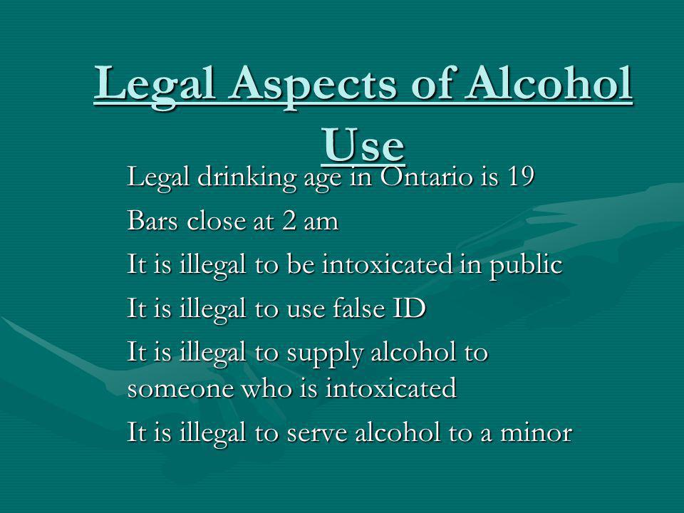 Legal Aspects of Alcohol Use Legal drinking age in Ontario is 19 Bars close at 2 am It is illegal to be intoxicated in public It is illegal to use false ID It is illegal to supply alcohol to someone who is intoxicated It is illegal to serve alcohol to a minor