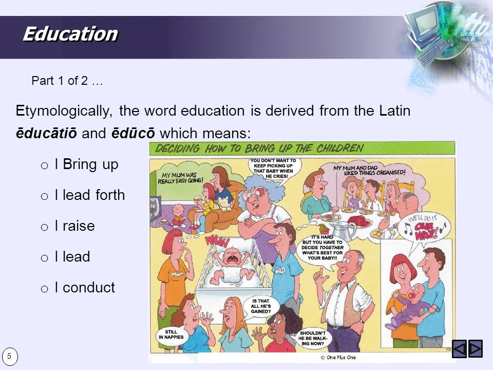Education Etymologically, the word education is derived from the Latin ēducātiō and ēdūcō which means: o I Bring up o I lead forth o I raise o I lead o I conduct Part 1 of 2 … 5