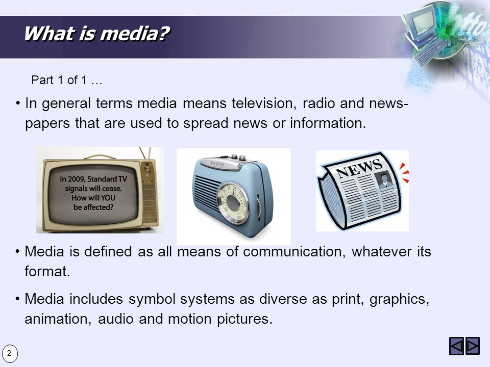 What is media? In general terms media means television, radio and news- papers that are used to spread news or information. Part 1 of 1 … Media is def