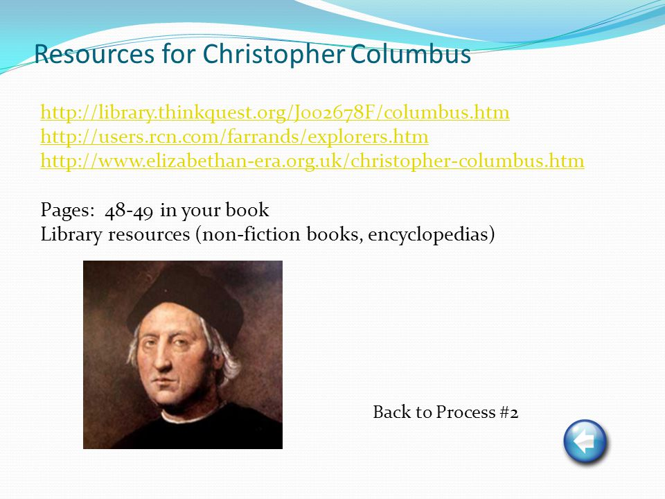 Resources for Christopher Columbus http://library.thinkquest.org/J002678F/columbus.htm http://users.rcn.com/farrands/explorers.htm http://www.elizabethan-era.org.uk/christopher-columbus.htm Pages: 48-49 in your book Library resources (non-fiction books, encyclopedias) Back to Process #2