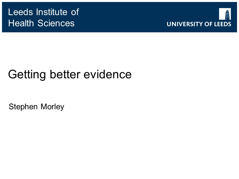 Leeds Institute of Health Sciences Getting better evidence Stephen Morley