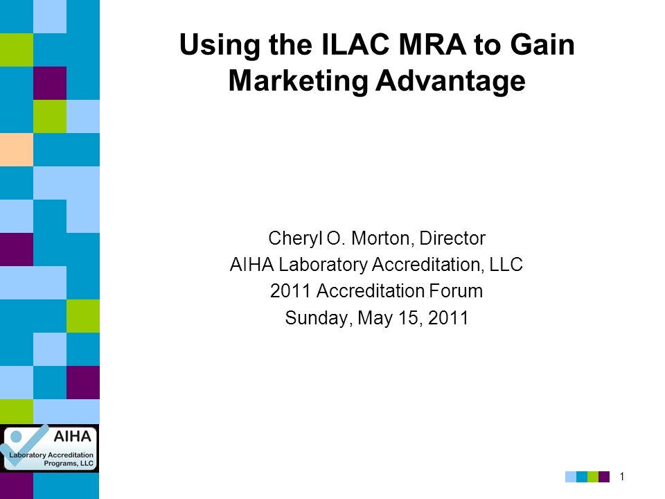 1 Using the ILAC MRA to Gain Marketing Advantage Cheryl O. Morton, Director AIHA Laboratory Accreditation, LLC 2011 Accreditation Forum Sunday, May 15
