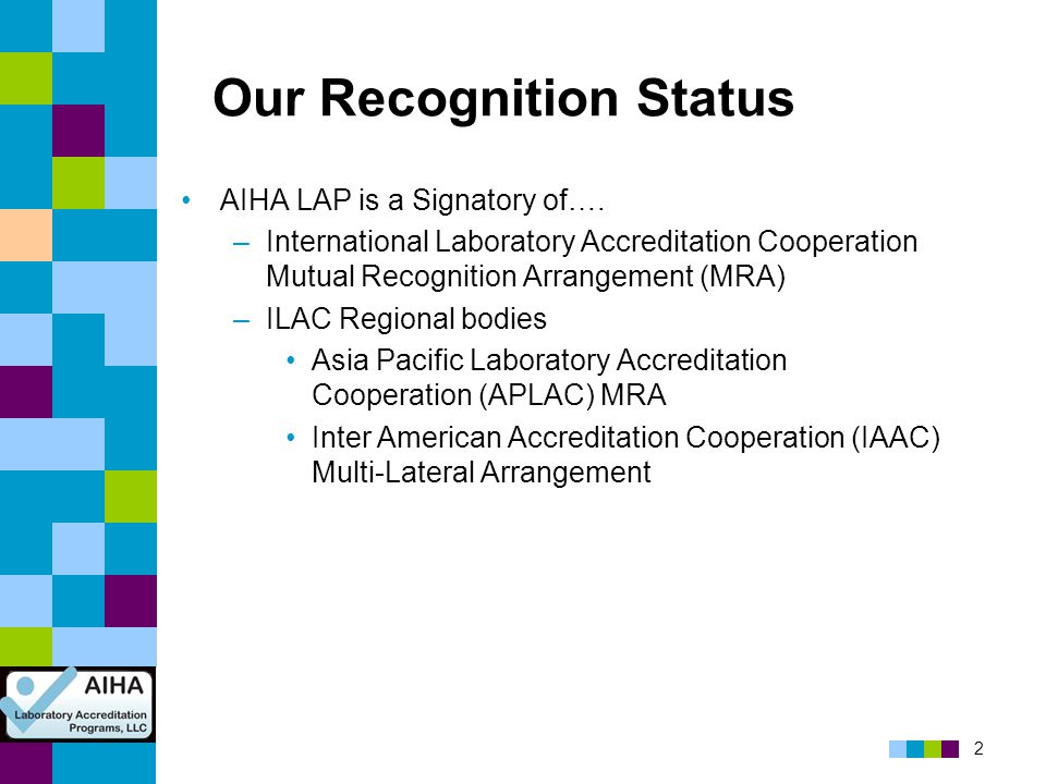 2 Our Recognition Status AIHA LAP is a Signatory of…. –International Laboratory Accreditation Cooperation Mutual Recognition Arrangement (MRA) –ILAC R
