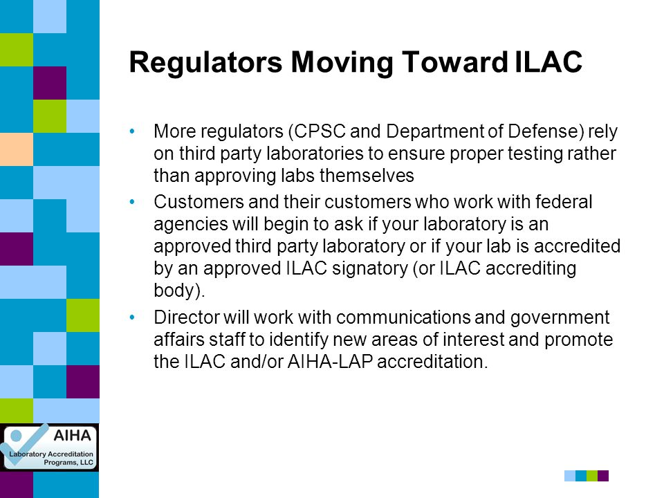 Regulators Moving Toward ILAC More regulators (CPSC and Department of Defense) rely on third party laboratories to ensure proper testing rather than a
