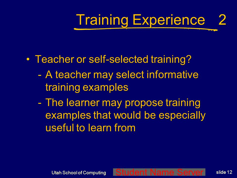 Student Name Server Utah School of Computing slide 11 Training Experience Direct or indirect?Direct or indirect? -Direct experience consists of indivi