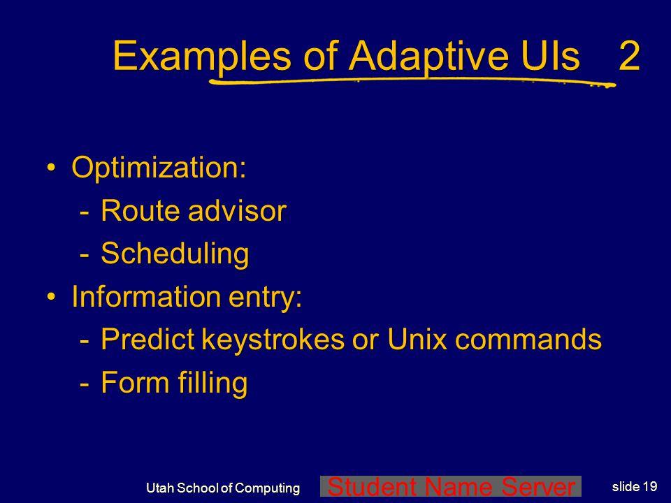 Student Name Server Utah School of Computing slide 18 Examples of Adaptive UIs Information filtering:Information filtering: -Syskill & Webert -NewsWee