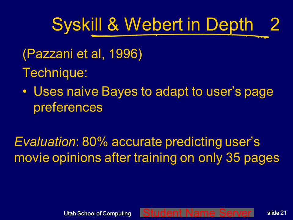 Student Name Server Utah School of Computing slide 20 Syskill & Webert in Depth (Pazzani et al, 1996) Technique: Recommends web pages on a user- speci