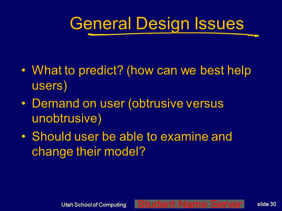 Student Name Server Utah School of Computing slide 29 Email Alerting in Depth (Horvitz, et.al., 1999) Send an alert when important email arrives Compares expected cost of interruption to expected cost of delaying notificationCompares expected cost of interruption to expected cost of delaying notification Bayes net to assess users focus of attentionBayes net to assess users focus of attention Learns to assess criticality of a message from email with user-labeled criticality valuesLearns to assess criticality of a message from email with user-labeled criticality values Related Application: email filtering whether to send to users remote device