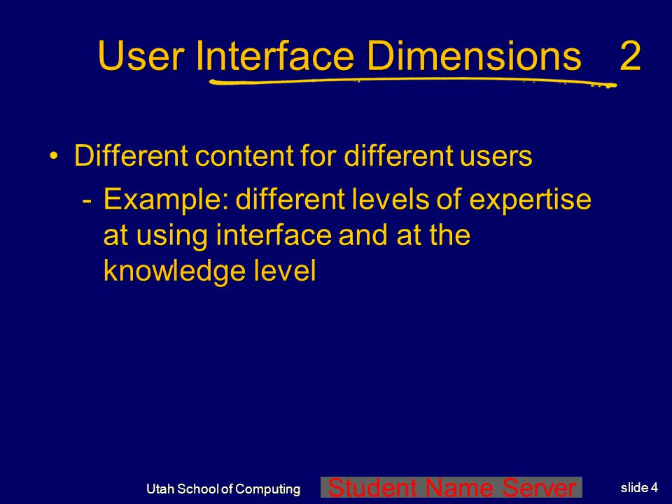 Student Name Server Utah School of Computing slide 3 User Interface Dimensions More than one form of presentation modality (speech, vision, sound)More