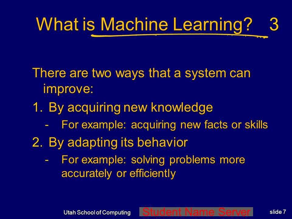 Student Name Server Utah School of Computing slide 6 What is Machine Learning? What is learning?What is learning? any computer program that improves i