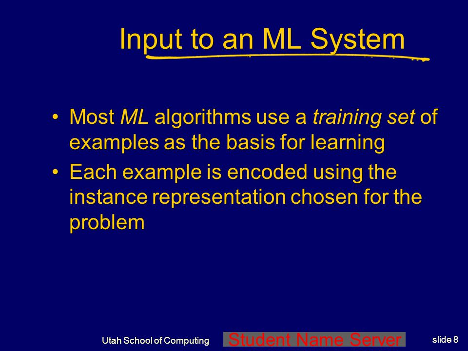 Student Name Server Utah School of Computing slide 7 What is Machine Learning? There are two ways that a system can improve: 1.By acquiring new knowle