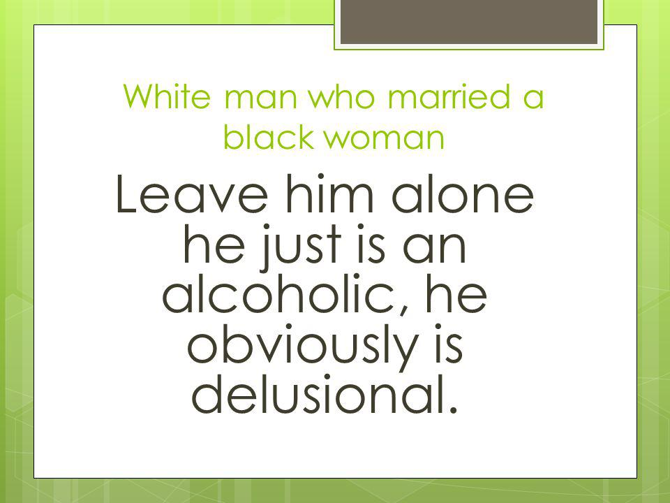 White man who married a black woman Leave him alone he just is an alcoholic, he obviously is delusional.