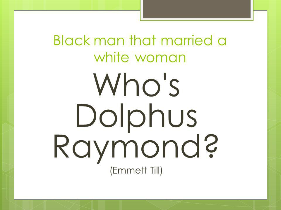Black man that married a white woman Who s Dolphus Raymond (Emmett Till)