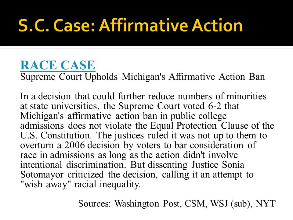 RACE CASE Supreme Court Upholds Michigan s Affirmative Action Ban In a decision that could further reduce numbers of minorities at state universities, the Supreme Court voted 6-2 that Michigan s affirmative action ban in public college admissions does not violate the Equal Protection Clause of the U.S.