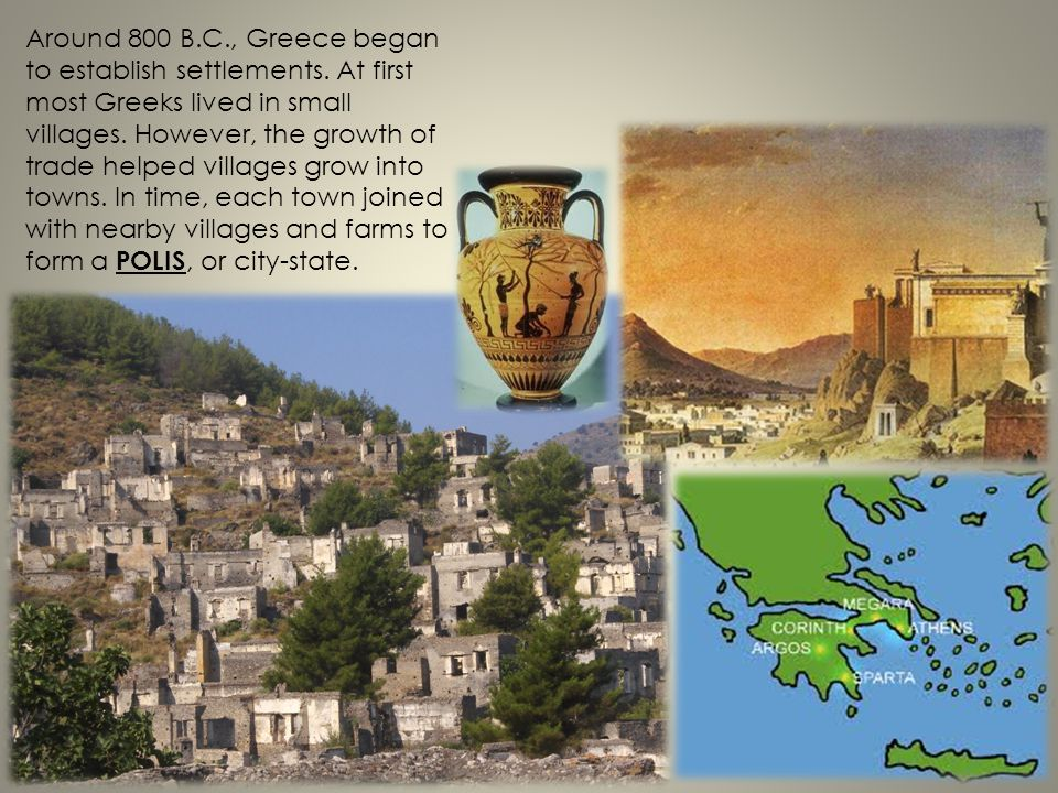 Around 800 B.C., Greece began to establish settlements. At first most Greeks lived in small villages. However, the growth of trade helped villages gro