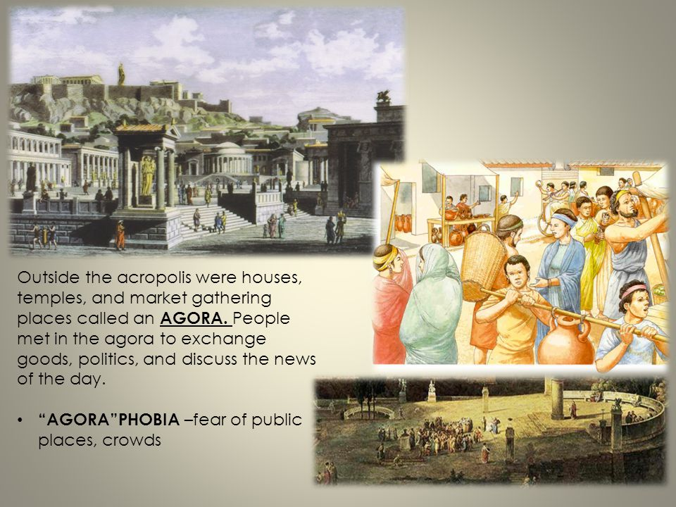 Outside the acropolis were houses, temples, and market gathering places called an AGORA. People met in the agora to exchange goods, politics, and disc
