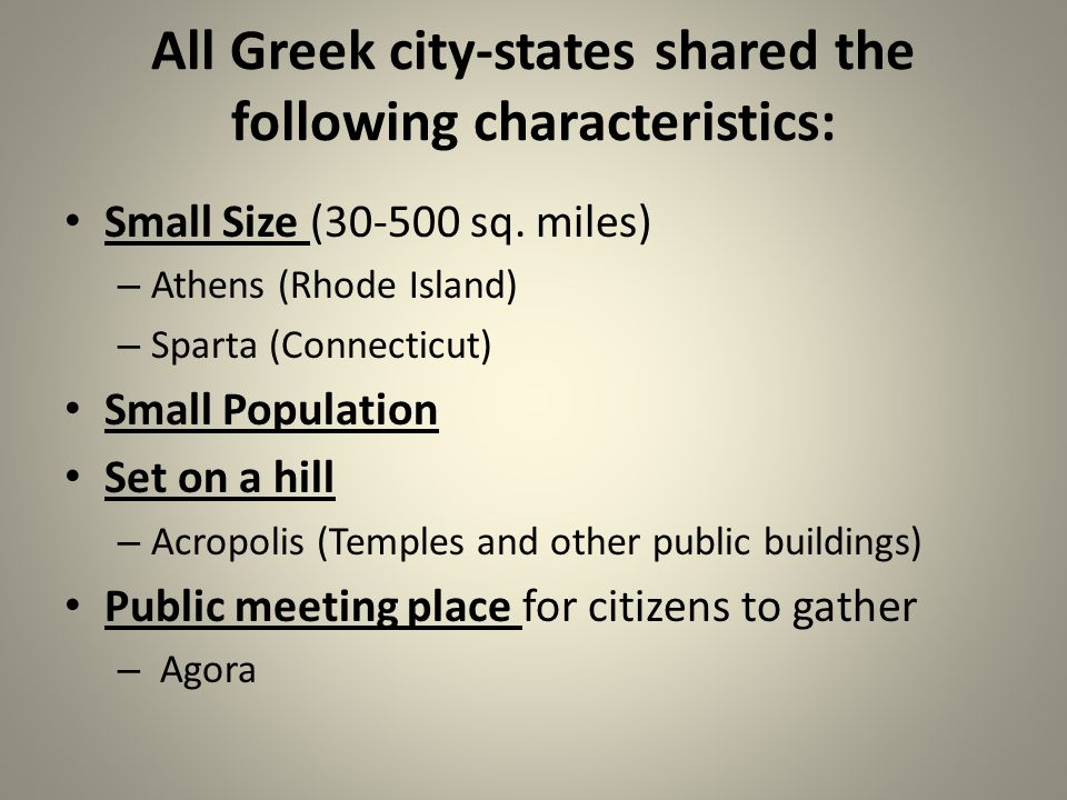 All Greek city-states shared the following characteristics: Small Size (30-500 sq. miles) – Athens (Rhode Island) – Sparta (Connecticut) Small Populat