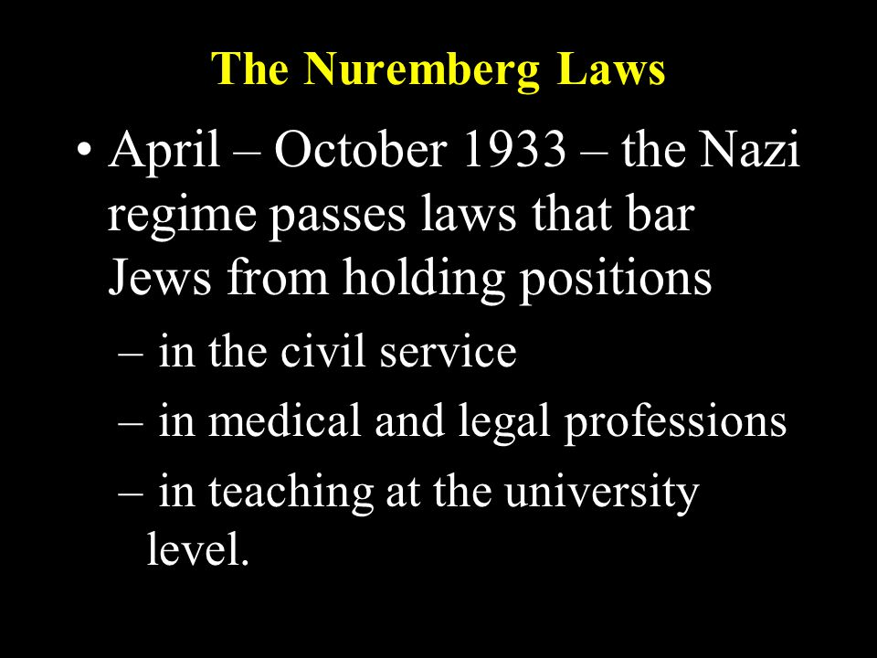 The Nuremberg Laws April – October 1933 – the Nazi regime passes laws that bar Jews from holding positions – in the civil service – in medical and legal professions – in teaching at the university level.