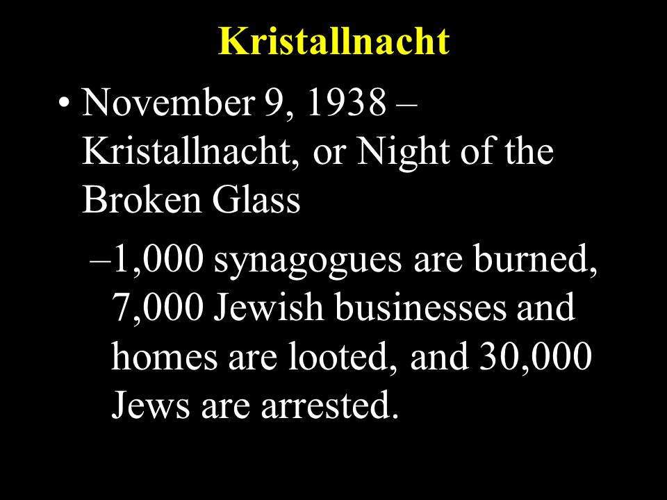 Kristallnacht November 9, 1938 – Kristallnacht, or Night of the Broken Glass –1,000 synagogues are burned, 7,000 Jewish businesses and homes are looted, and 30,000 Jews are arrested.