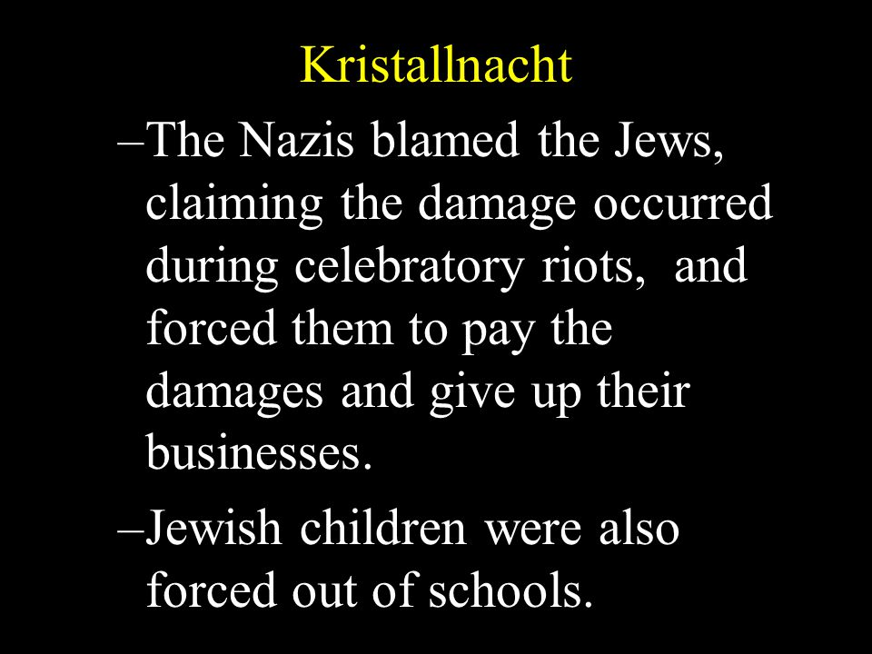 Kristallnacht –The Nazis blamed the Jews, claiming the damage occurred during celebratory riots, and forced them to pay the damages and give up their businesses.