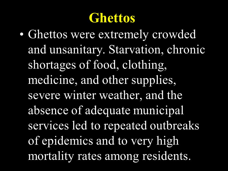 Ghettos Ghettos were extremely crowded and unsanitary. Starvation, chronic shortages of food, clothing, medicine, and other supplies, severe winter we