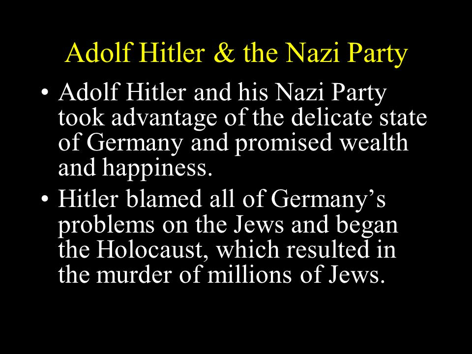 Adolf Hitler & the Nazi Party Adolf Hitler and his Nazi Party took advantage of the delicate state of Germany and promised wealth and happiness.