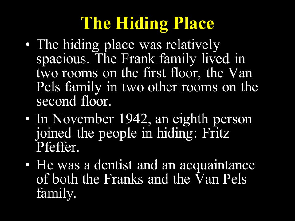 The Hiding Place The hiding place was relatively spacious. The Frank family lived in two rooms on the first floor, the Van Pels family in two other ro