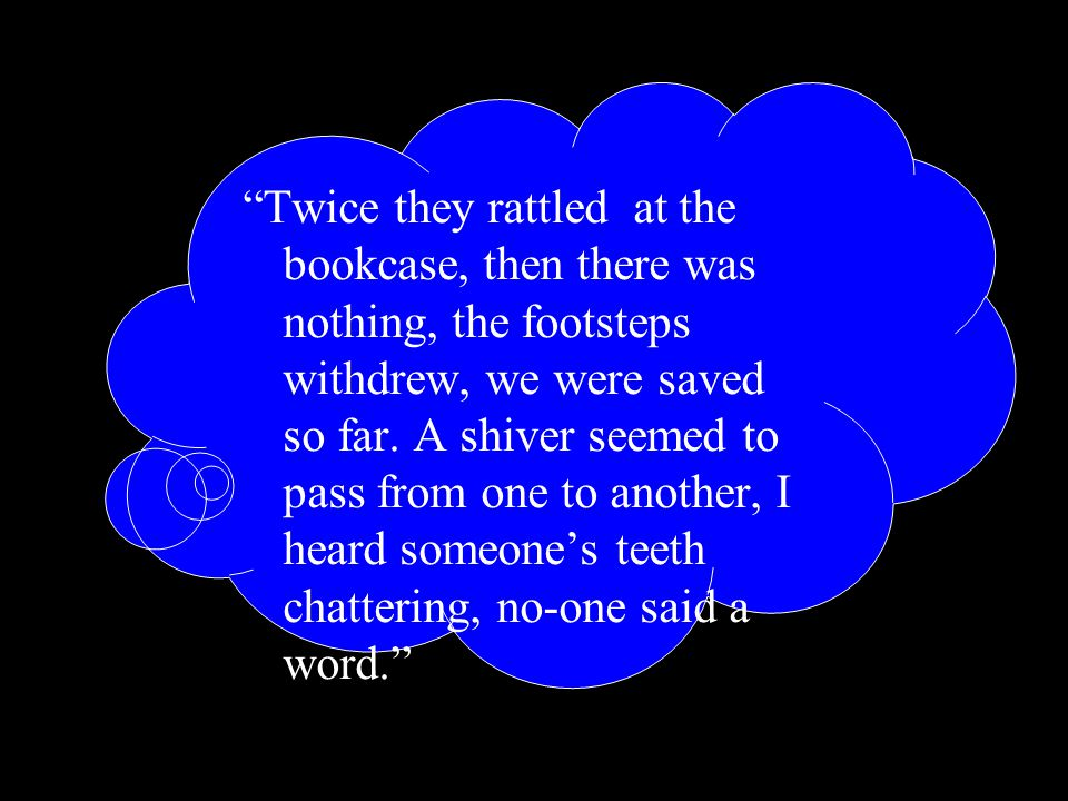Twice they rattled at the bookcase, then there was nothing, the footsteps withdrew, we were saved so far.