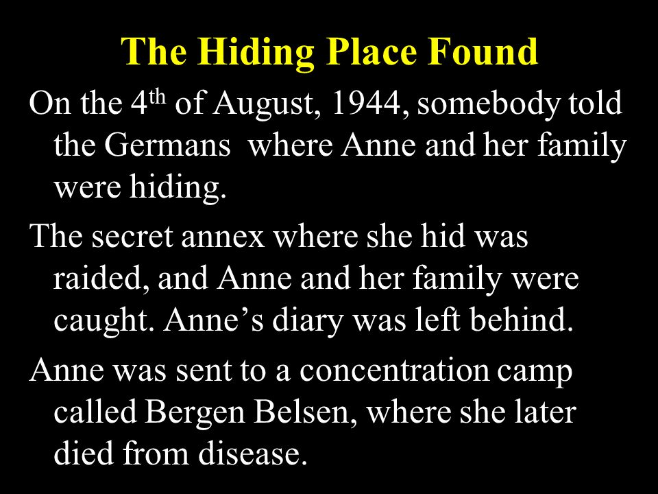 The Hiding Place Found On the 4 th of August, 1944, somebody told the Germans where Anne and her family were hiding.