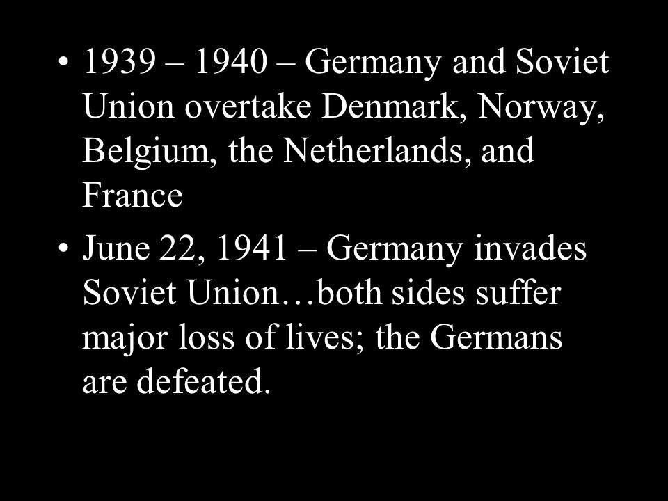 1939 – 1940 – Germany and Soviet Union overtake Denmark, Norway, Belgium, the Netherlands, and France June 22, 1941 – Germany invades Soviet Union…both sides suffer major loss of lives; the Germans are defeated.