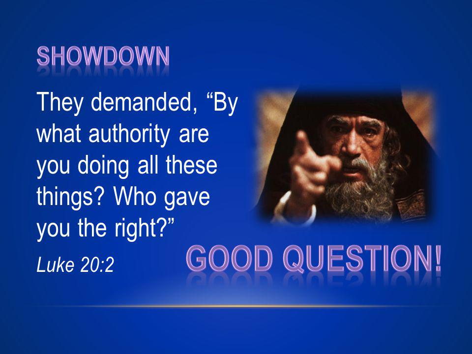 They demanded, By what authority are you doing all these things Who gave you the right Luke 20:2