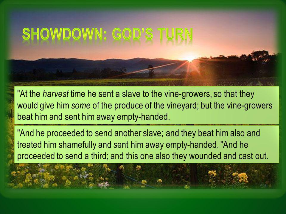 At the harvest time he sent a slave to the vine-growers, so that they would give him some of the produce of the vineyard; but the vine-growers beat him and sent him away empty-handed.