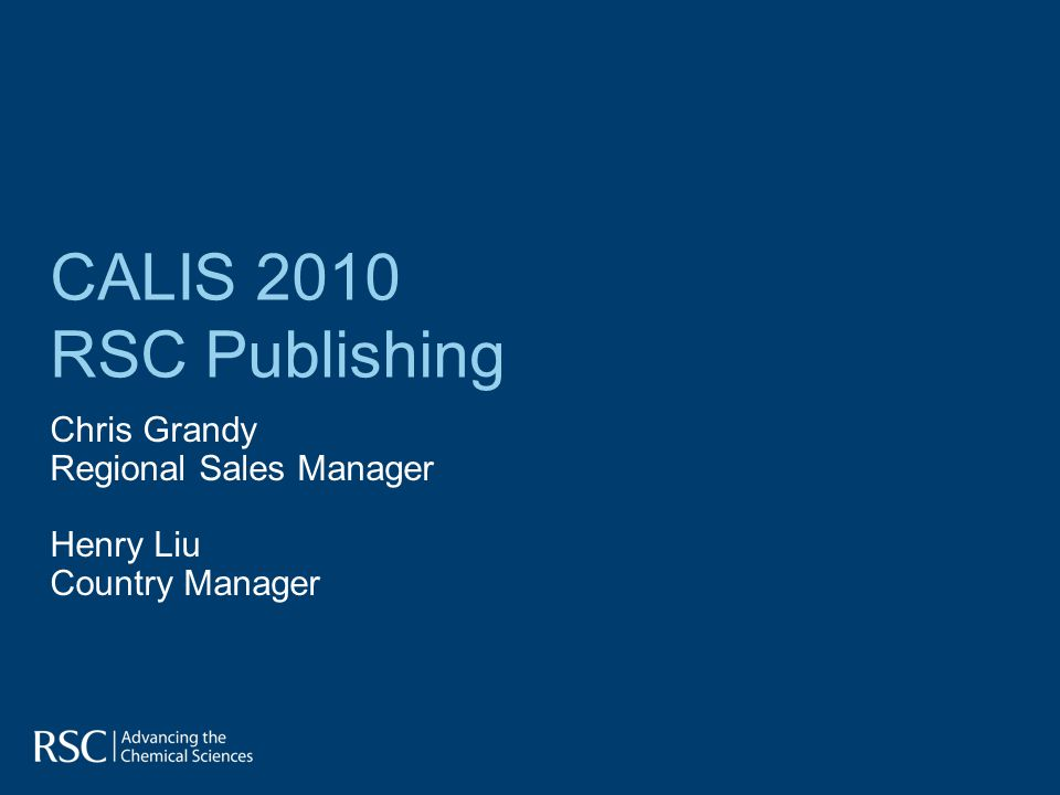 CALIS 2010 RSC Publishing Chris Grandy Regional Sales Manager Henry Liu Country Manager