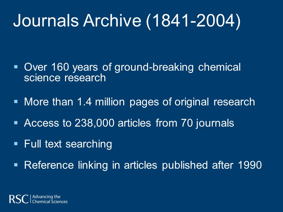 Journals Archive (1841-2004) Over 160 years of ground-breaking chemical science research More than 1.4 million pages of original research Access to 238,000 articles from 70 journals Full text searching Reference linking in articles published after 1990