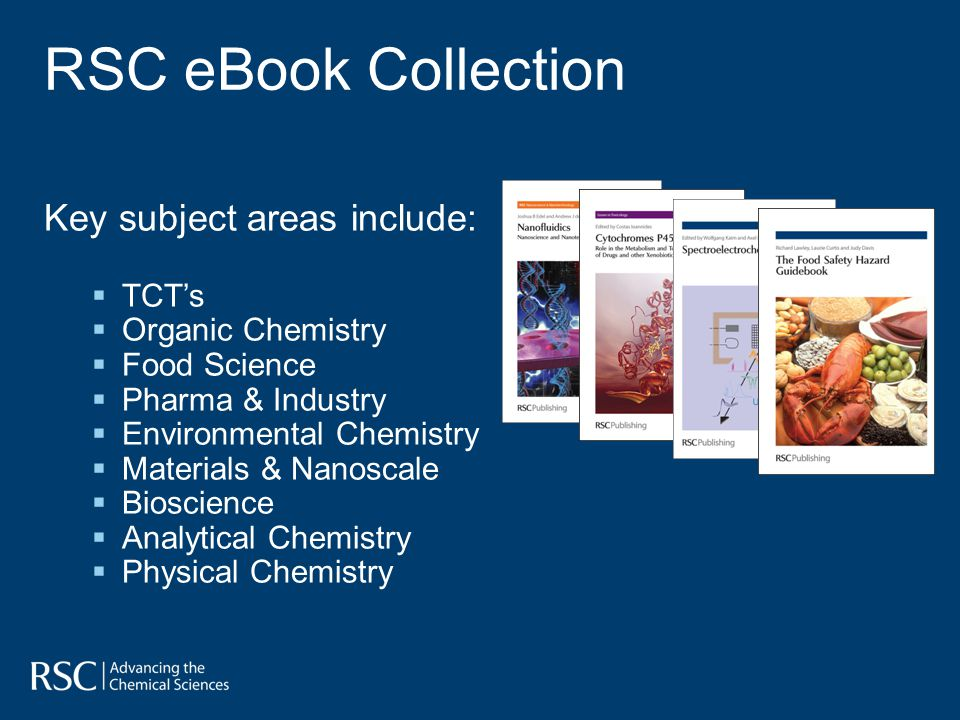 RSC eBook Collection Key subject areas include: TCTs Organic Chemistry Food Science Pharma & Industry Environmental Chemistry Materials & Nanoscale Bioscience Analytical Chemistry Physical Chemistry