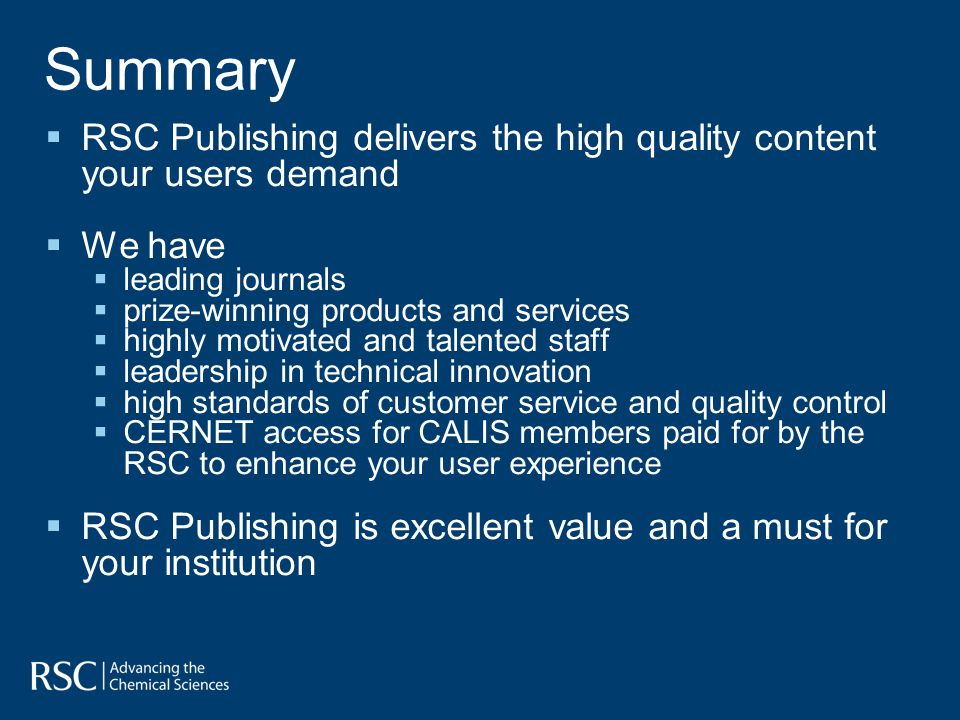 Summary RSC Publishing delivers the high quality content your users demand We have leading journals prize-winning products and services highly motivated and talented staff leadership in technical innovation high standards of customer service and quality control CERNET access for CALIS members paid for by the RSC to enhance your user experience RSC Publishing is excellent value and a must for your institution