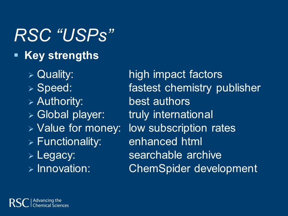 RSC USPs Key strengths Quality: high impact factors Speed: fastest chemistry publisher Authority:best authors Global player:truly international Value for money:low subscription rates Functionality:enhanced html Legacy:searchable archive Innovation:ChemSpider development