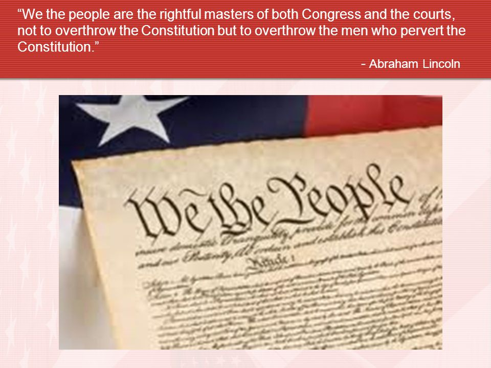 We the people are the rightful masters of both Congress and the courts, not to overthrow the Constitution but to overthrow the men who pervert the Constitution.