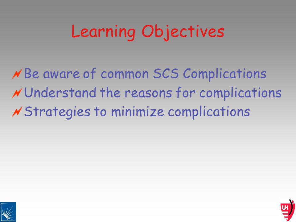 Learning Objectives Be aware of common SCS Complications Understand the reasons for complications Strategies to minimize complications